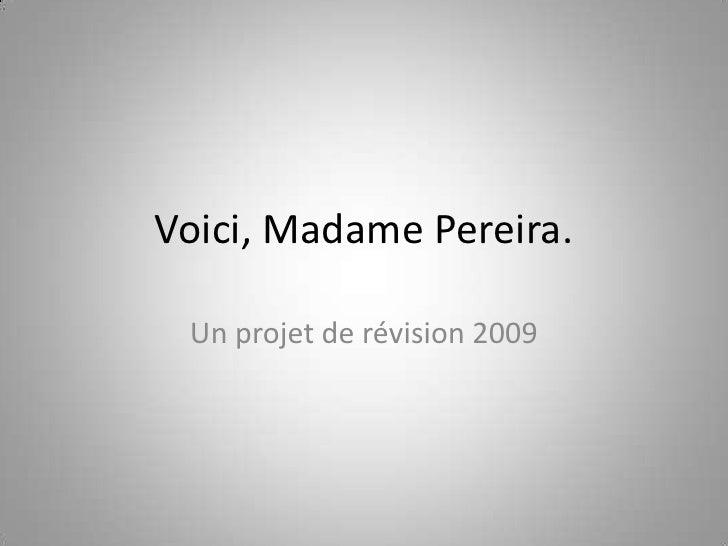 Voici, Madame Pereira.<br />Un projet de révision 2009<br />