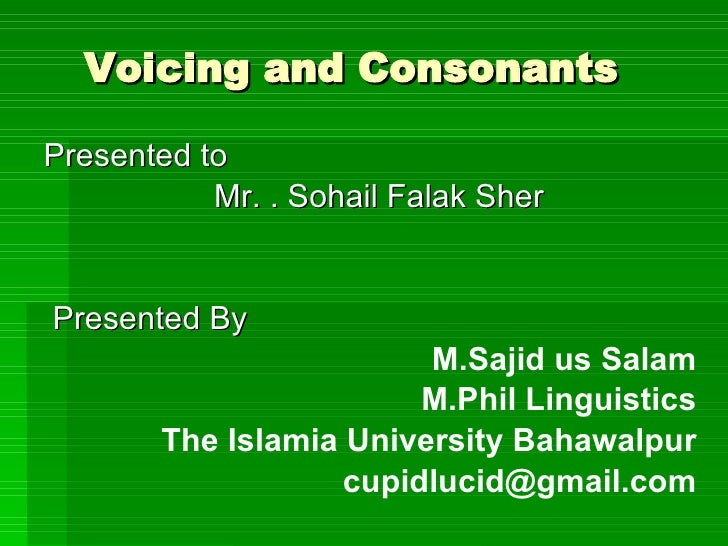 Voicing and Consonants   Presented to  Mr. . Sohail Falak Sher Presented By  M.Sajid us Salam M.Phil Linguistics The Islam...