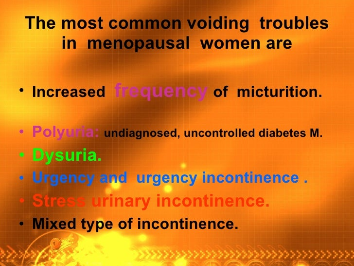 The most common voiding  troubles in  menopausal  women are <ul><li>Increased  frequency   of  micturition.   </li></ul><u...