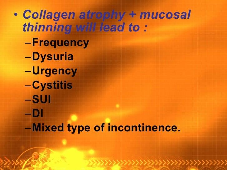<ul><li>Collagen atrophy + mucosal thinning will lead to : </li></ul><ul><ul><li>Frequency </li></ul></ul><ul><ul><li>Dysu...