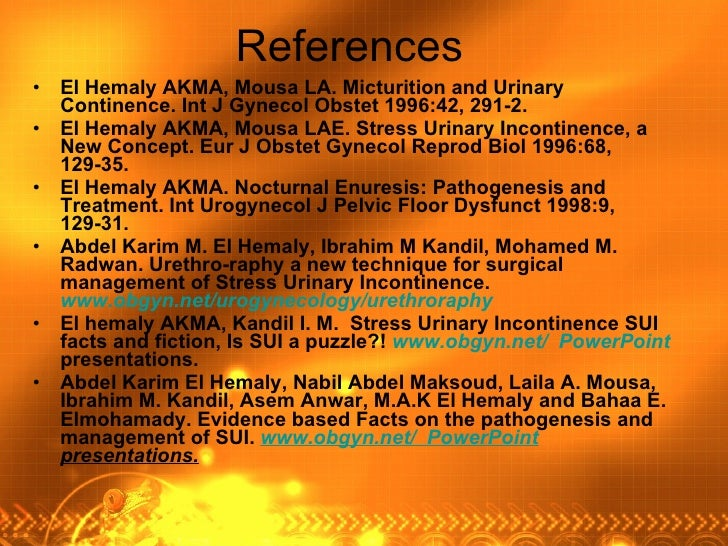References <ul><li>El Hemaly AKMA, Mousa LA. Micturition and Urinary Continence. Int J Gynecol Obstet 1996:42, 291-2.  </l...