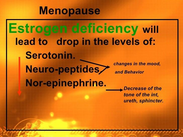 <ul><li>Estrogen deficiency  will lead to  drop in the levels of:  </li></ul><ul><li>Serotonin.  </li></ul><ul><li>Neuro-p...