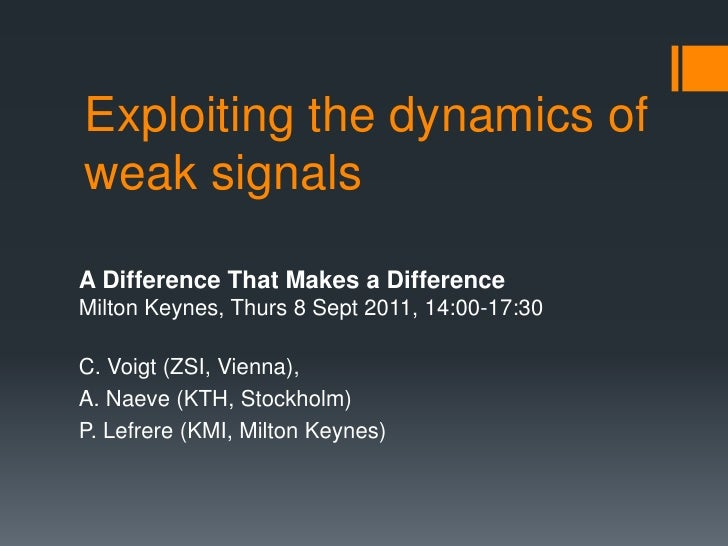 Exploiting the dynamics ofweak signalsA Difference That Makes a DifferenceMilton Keynes, Thurs 8 Sept 2011, 14:00-17:30C. ...
