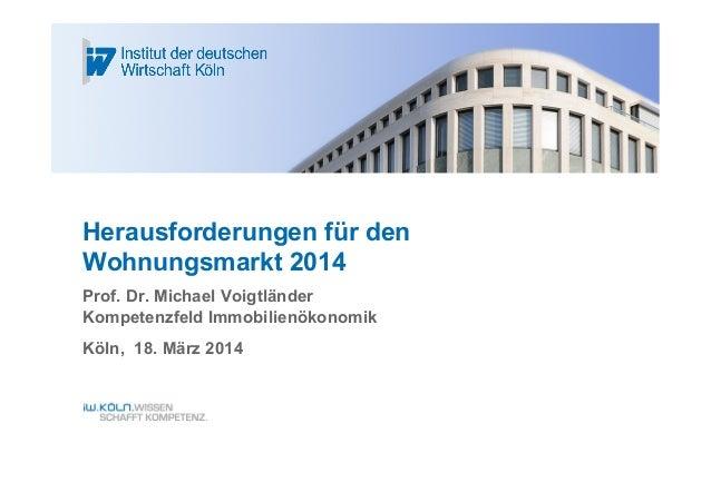Herausforderungen für den Wohnungsmarkt 2014 Prof. Dr. Michael Voigtländer Kompetenzfeld Immobilienökonomik Köln, 18. März...