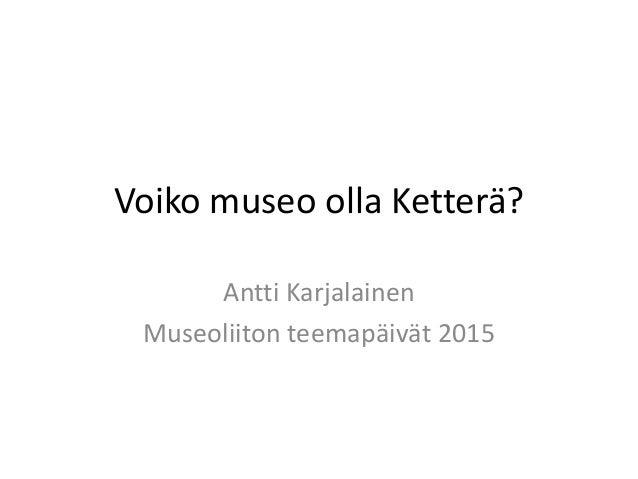 Voiko museo olla Ketterä? Antti Karjalainen Museoliiton teemapäivät 2015