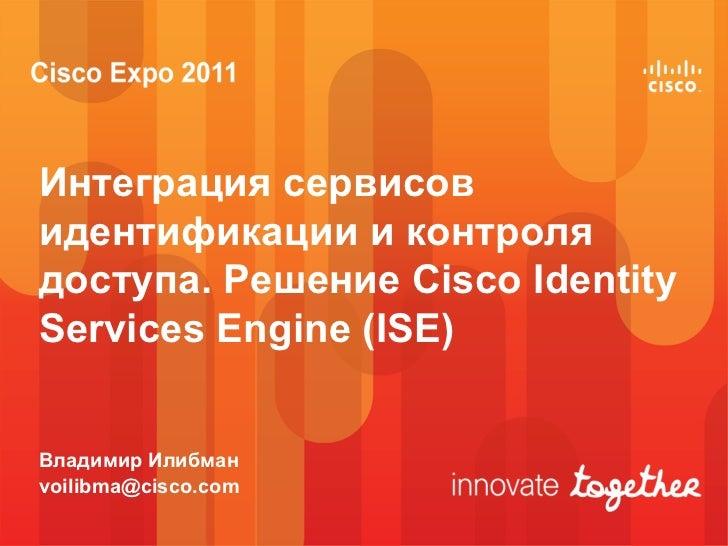 Интеграция сервисовидентификации и контролядоступа. Решение Cisco IdentityServices Engine (ISE)Владимир Илибманvoilibma@ci...