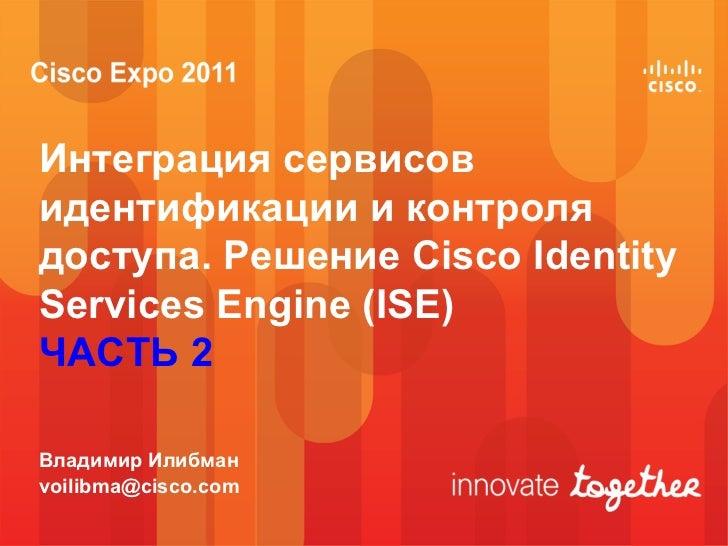 Интеграция сервисовидентификации и контролядоступа. Решение Cisco IdentityServices Engine (ISE)ЧАСТЬ 2Владимир Илибманvoil...