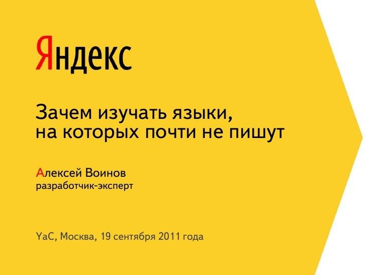 Зачем изучать языки,на которых почти не пишутАлексей Воиновразработчик-экспертYaC, Москва, 19 сентября 2011 года