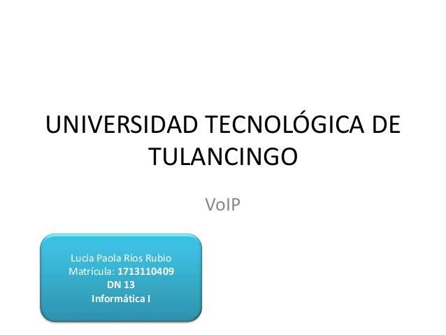 UNIVERSIDAD TECNOLÓGICA DE TULANCINGO VoIP Lucía Paola Ríos Rubio Matrícula: 1713110409 DN 13 Informática I