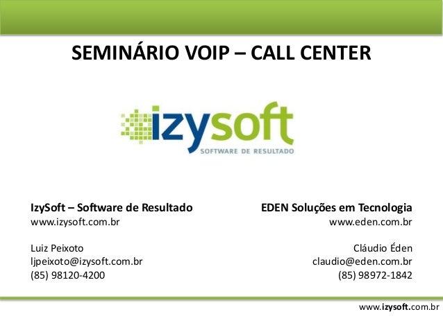 www.izysoft.com.br SEMINÁRIO VOIP – CALL CENTER IzySoft – Software de Resultado www.izysoft.com.br Luiz Peixoto ljpeixoto@...
