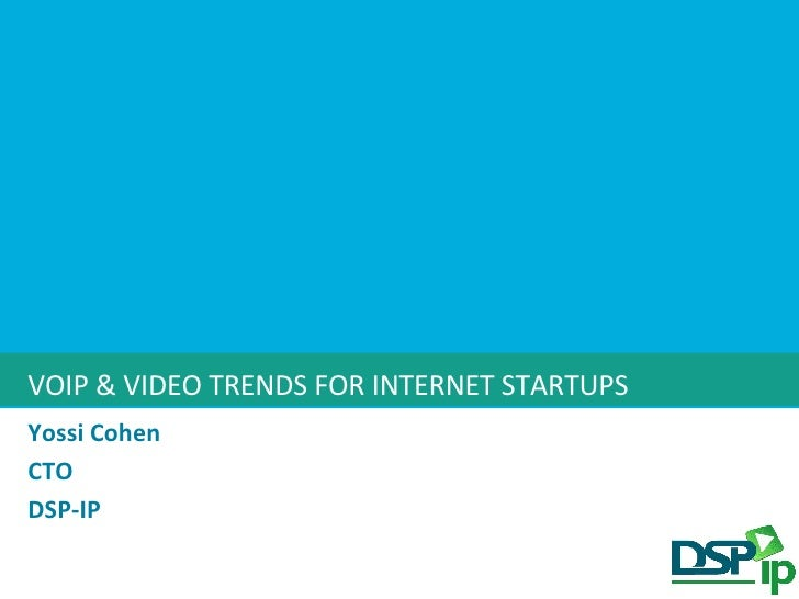 VOIP & VIDEO TRENDS FOR INTERNET STARTUPS Yossi Cohen CTO DSP-IP