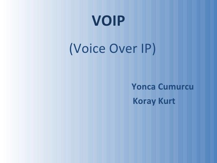 VOIP <ul><li>(Voice Over IP) </li></ul><ul><li>Yonca Cumurcu </li></ul><ul><li>Koray Kurt </li></ul>