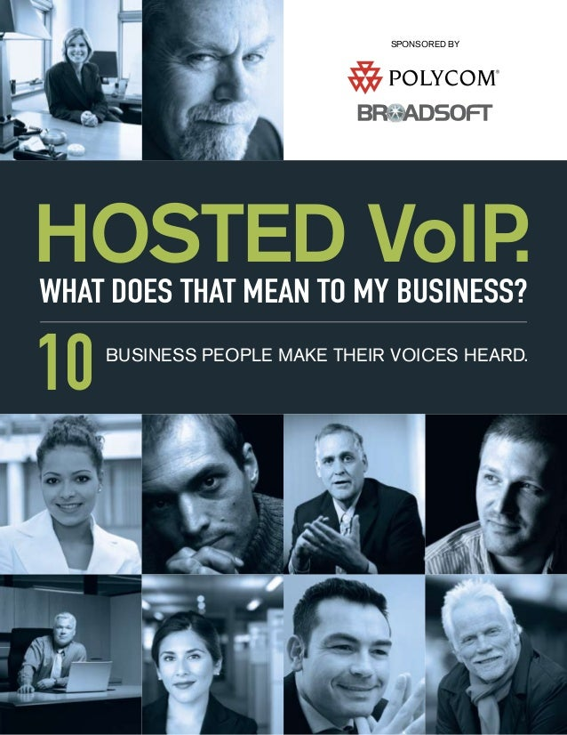 HOSTED VoIP.WHAT DOES THAT MEAN TO MY BUSINESS?10BUSINESS PEOPLE MAKE THEIR VOICES HEARD.SPONSORED BY