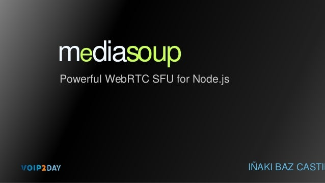 mediasoup Powerful WebRTC SFU for Node.js IÑAKI BAZ CASTIL