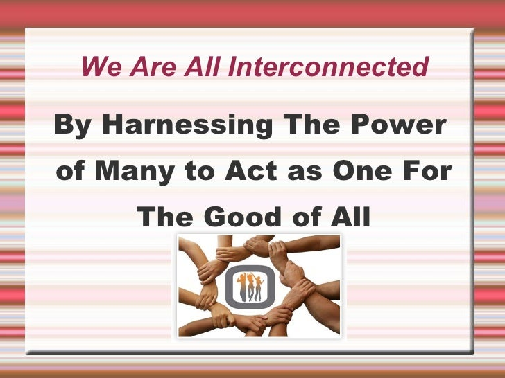 We Are All Interconnected <ul><li>By Harnessing The Power of Many to Act as One For The Good of All </li></ul>