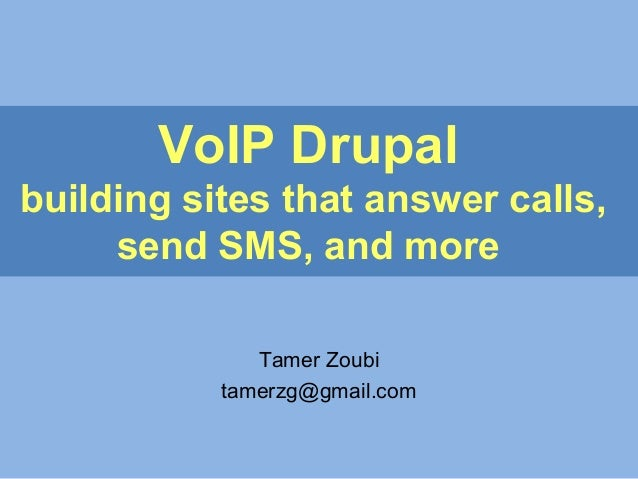 VoIP Drupal building sites that answer calls, send SMS, and more Tamer Zoubi tamerzg@gmail.com