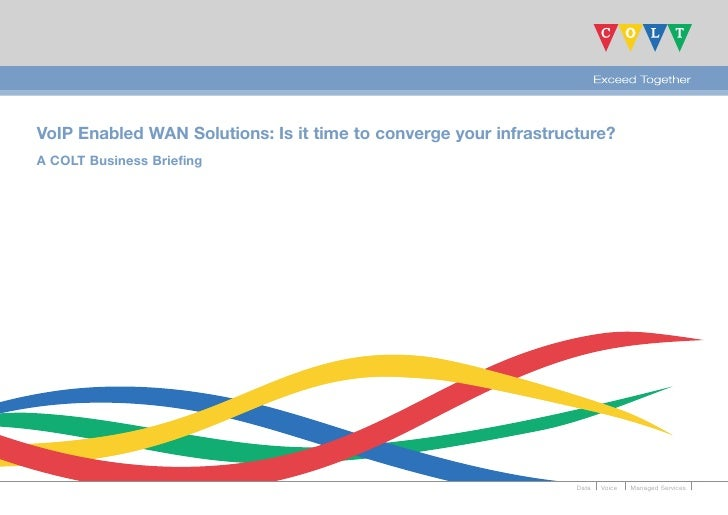 VoIP Enabled WAN Solutions: Is it time to converge your infrastructure? A COLT Business Briefing                          ...