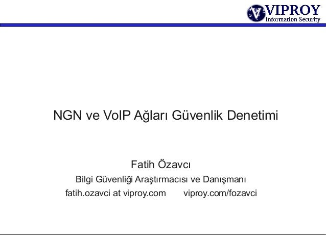 NGN ve VoIP Ağları Güvenlik DenetimiFatih ÖzavcıBilgi Güvenliği Araştırmacısı ve Danışmanıfatih.ozavci at viproy.com vipro...