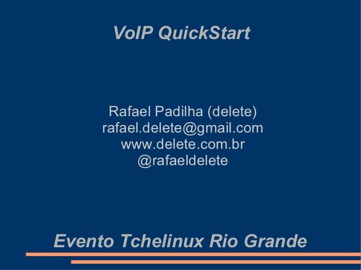 VoIP QuickStart Rafael Padilha (delete) [email_address] www.delete.com.br @rafaeldelete Evento Tchelinux Rio Grande