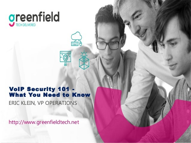 VoIP Security 101 - What You Need to Know ERIC KLEIN, VP OPERATIONS http://www.greenfieldtech.net