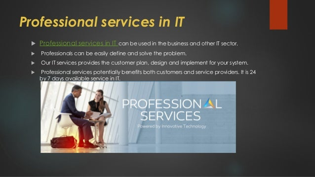Professional services in IT  Professional services in IT can be used in the business and other IT sector.  Professionals...