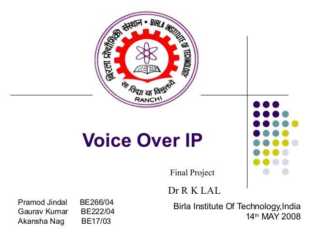 Voice Over IP Birla Institute Of Technology,India 14th MAY 2008 Pramod Jindal BE266/04 Gaurav Kumar BE222/04 Akansha Nag B...