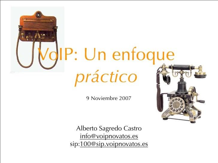 VoIP: Un enfoque     práctico         9 Noviembre 2007           Alberto Sagredo Castro        info@voipnovatos.es    sip:...