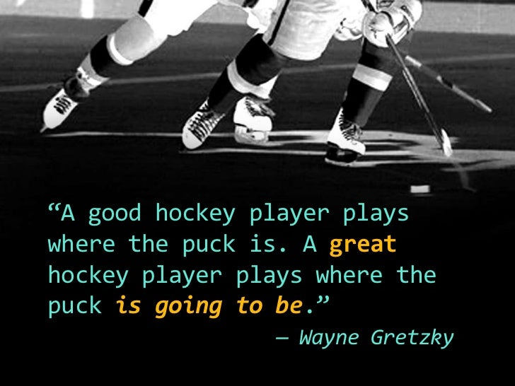 """""""A good hockey player plays where the puck is. A great hockey player plays where the puck is going to be.""""<br />— Wayne Gr..."""