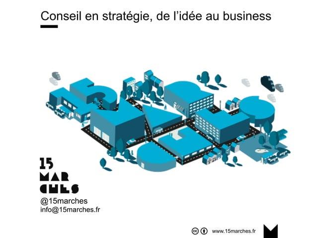 www.15marches.fr Conseil en stratégie, de l'idée au business @15marches info@15marches.fr