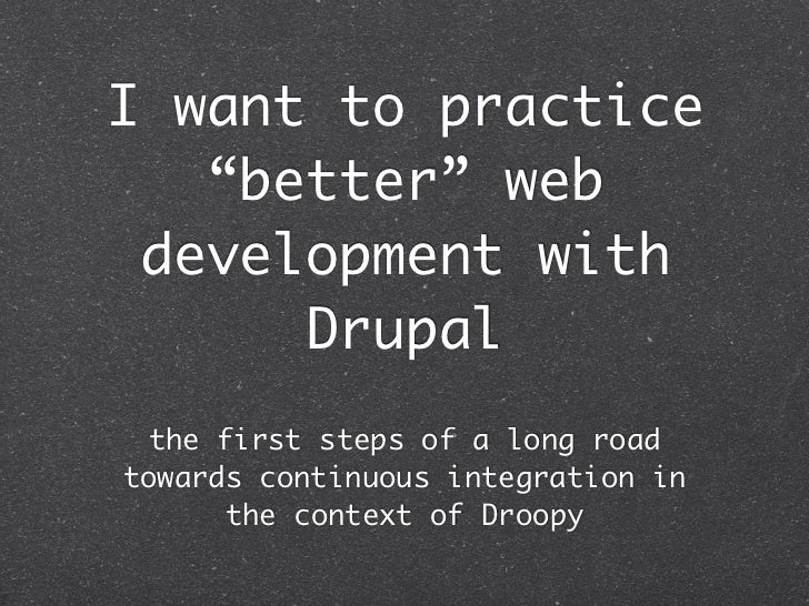 "I want to practice   ""better"" web development with      Drupal  the first steps of a long roadtowards continuous integrati..."