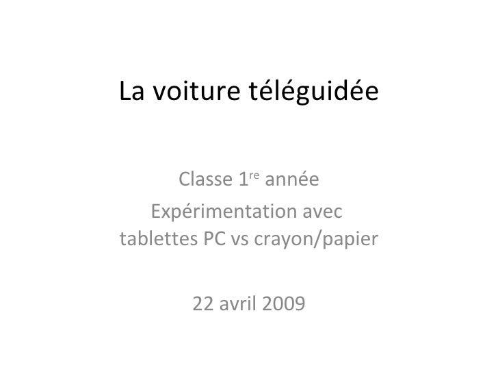La voiture téléguidée Classe 1 re  année Expérimentation avec  tablettes PC vs crayon/papier 22 avril 2009