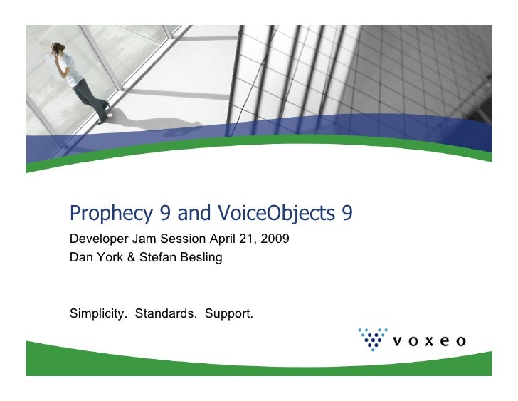 Prophecy 9 and VoiceObjects 9 Developer Jam Session April 21, 2009 Dan York & Stefan Besling    Simplicity. Standards. Sup...