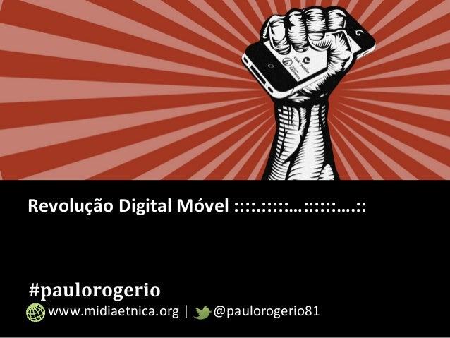 Revolução Digital Móvel ::::.:::::…::::::….::  #paulorogerio  www.midiaetnica.org | @paulorogerio81