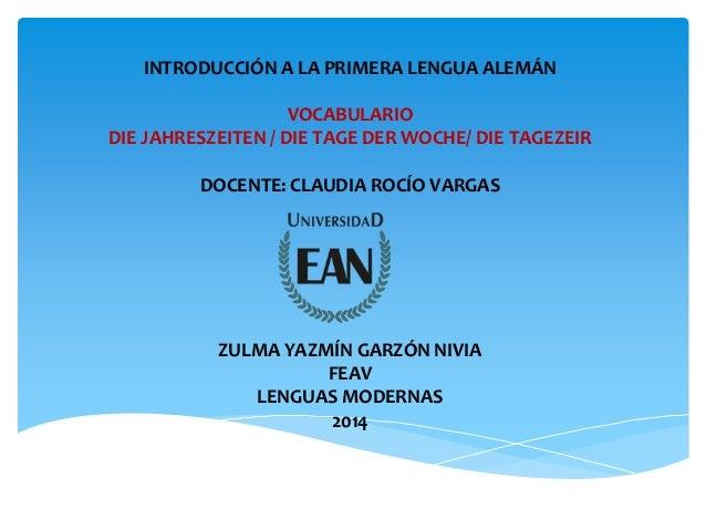INTRODUCCIÓN A LA PRIMERA LENGUA ALEMÁN VOCABULARIO DIE JAHRESZEITEN / DIE TAGE DER WOCHE/ DIE TAGEZEIR DOCENTE: CLAUDIA R...