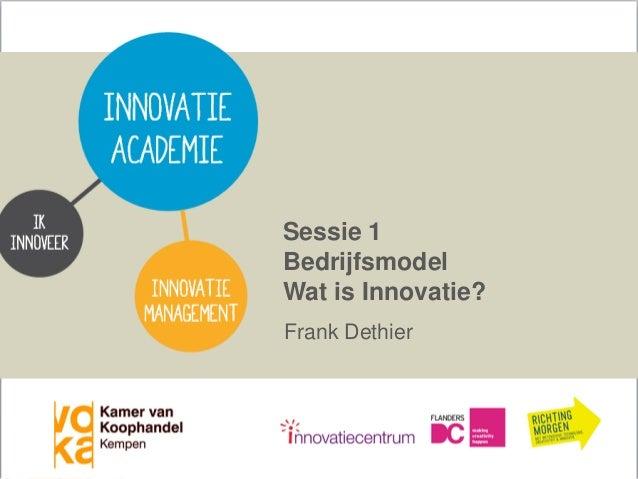 Sessie 1 Bedrijfsmodel Wat is Innovatie? Frank Dethier  Vertrouwelijk VOKA Kempen & Frank Dethier