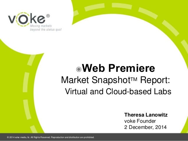 ◉Web Premiere  Market SnapshotTM Report:  Virtual and Cloud-based Labs  © 2014 voke media, llc. All Rights Reserved. Repro...