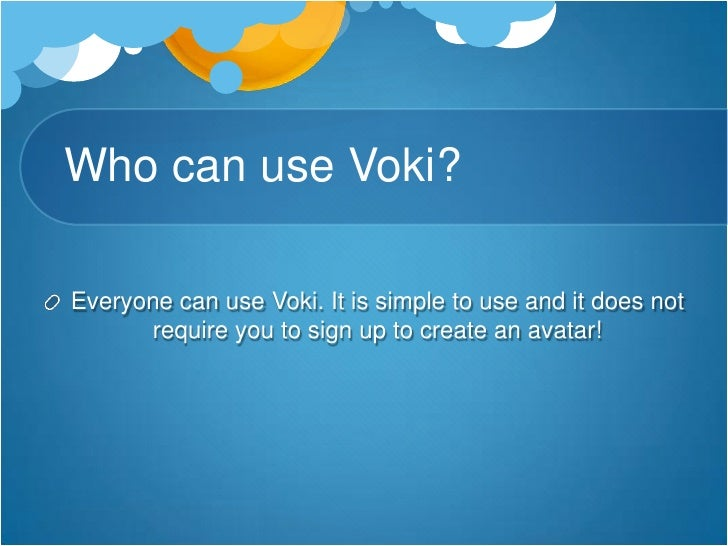 Who can use Voki?<br />Everyone can use Voki. It is simple to use and it does not require you to sign up to create an avat...