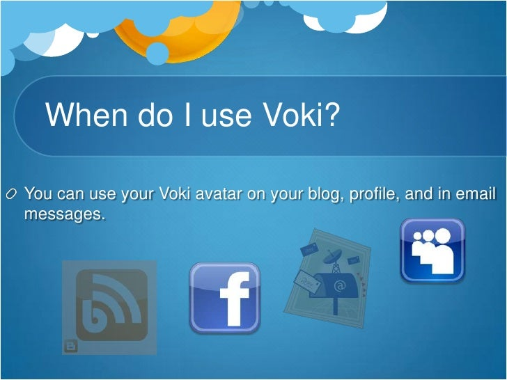 When do I use Voki?<br />You can use your Voki avatar on your blog, profile, and in email messages.<br />