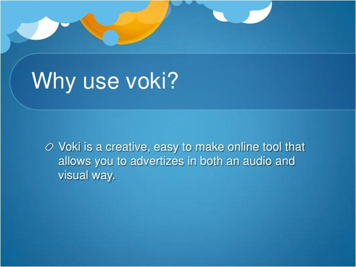 Why use voki?<br />Voki is a creative, easy to make online tool that allows you to advertizes in both an audio and visual ...