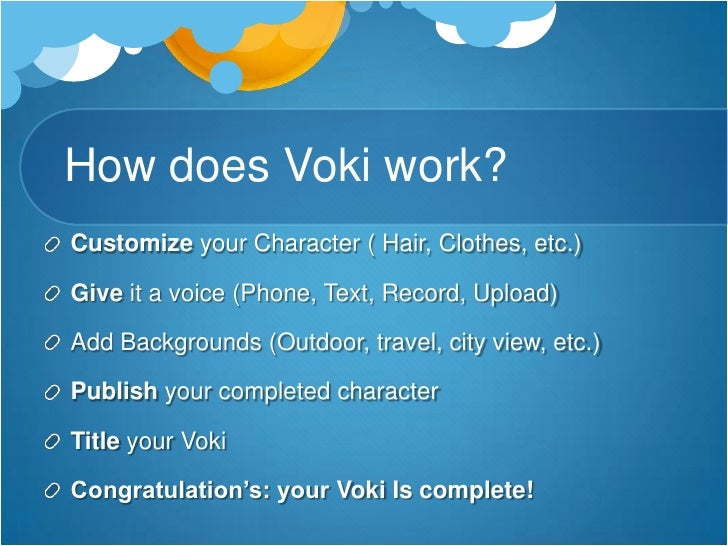 How does Voki work?<br />Customize your Character ( Hair, Clothes, etc.)<br />Give it a voice (Phone, Text, Record, Upload...