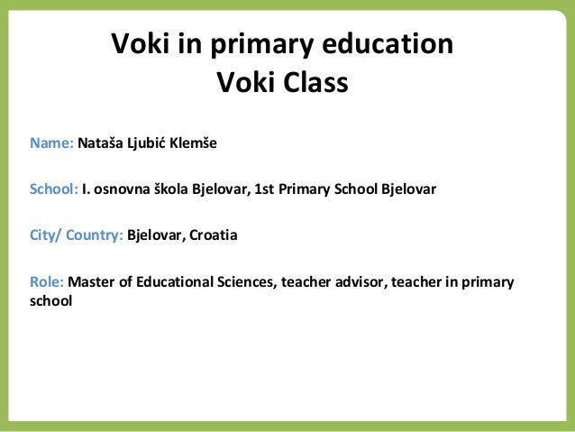 Voki in primary education Voki Class Name: Nataša Ljubić Klemše School: I. osnovna škola Bjelovar, 1st Primary School Bjel...