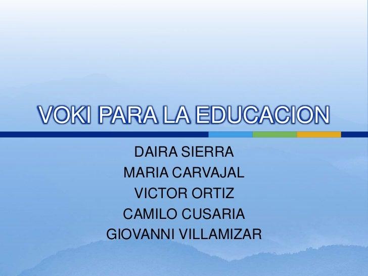 VOKI PARA LA EDUCACION<br />DAIRA SIERRA<br />MARIA CARVAJAL<br />VICTOR ORTIZ <br />CAMILO CUSARIA<br />GIOVANNI VILLAMIZ...