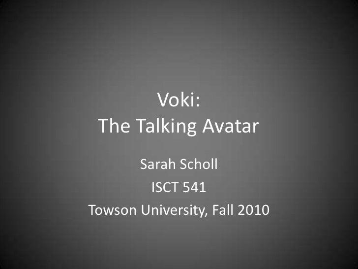 Voki: The Talking Avatar<br />Sarah Scholl<br />ISCT 541<br />Towson University, Fall 2010<br />