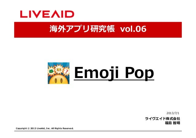 Copyright © 2013 LiveAid, Inc. All Rights Reserved. 海外アプリ研究帳 vol.06 2013/7/1 ライヴエイド株式会社 福島 智晴 Emoji Pop