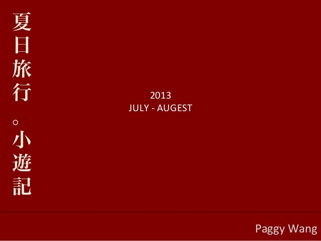 2013   JULY  -‐  AUGEST      Paggy  Wang   夏 日 旅 行 。 小 遊 記