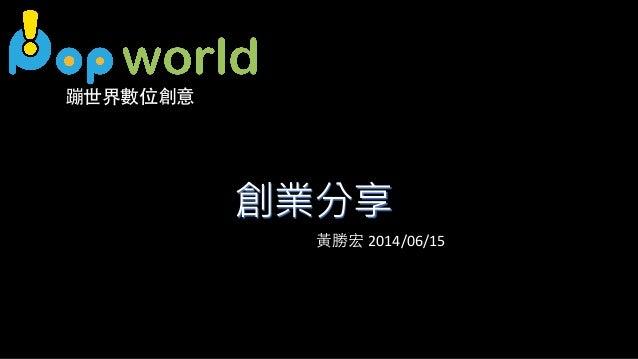 創業分享 蹦世界數位創意 ⿈黃勝宏 2014/06/15