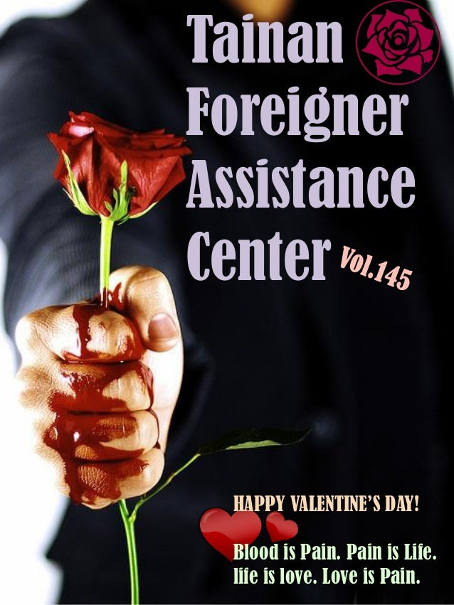 HAPPY VALENTINE'S DAY! Blood is Pain. Pain is Life. life is love. Love is Pain. Tainan Foreigner Assistance Center