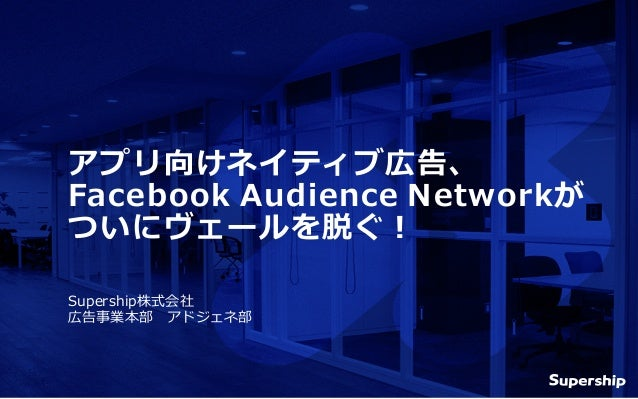 Supership株式会社 広告事業本部 アドジェネ部 アプリ向けネイティブ広告、 Facebook Audience Networkが ついにヴェールを脱ぐ!