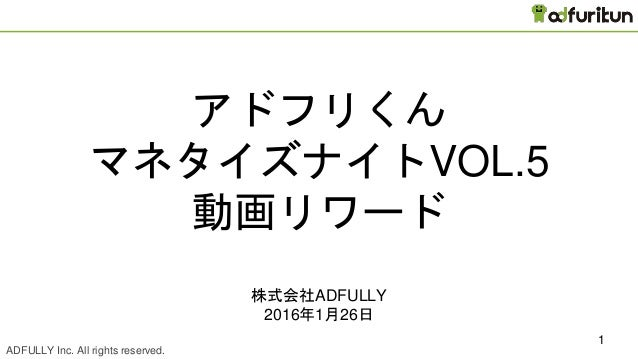 ADFULLY Inc. All rights reserved. CONFIDENTIAL 1 アドフリくん マネタイズナイトVOL.5 動画リワード 株式会社ADFULLY 2016年1月26日