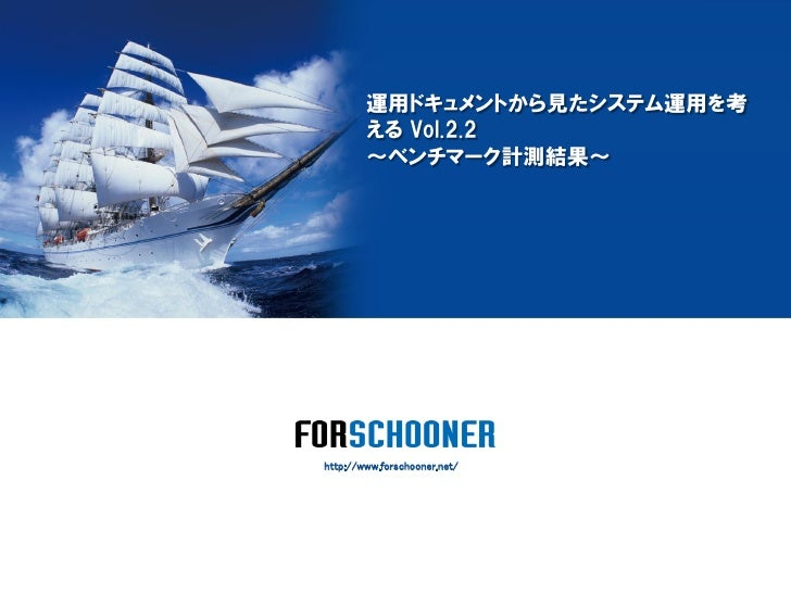運用ドキュメントから見たシステム運用を考        える Vol.2.2        ~ベンチマーク計測結果~http://www.forschooner.net/